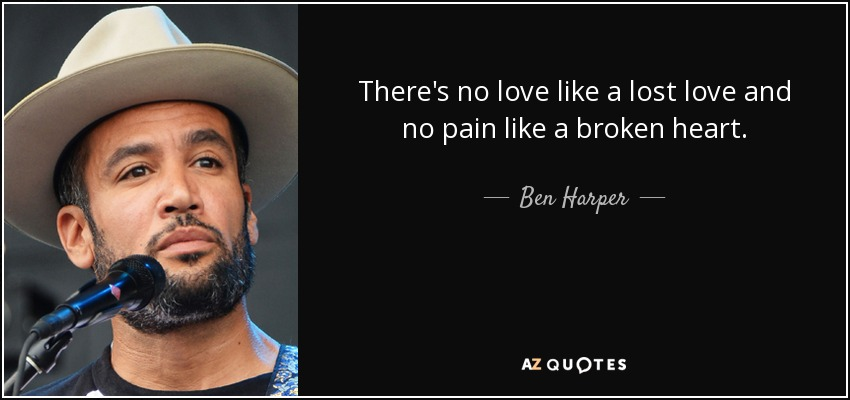 There's no love like a lost love and no pain like a broken heart. - Ben Harper