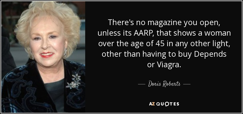 There's no magazine you open, unless its AARP, that shows a woman over the age of 45 in any other light, other than having to buy Depends or Viagra. - Doris Roberts