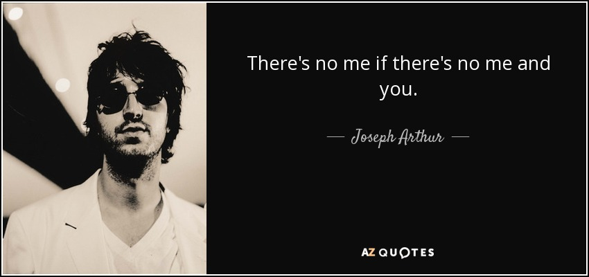 There's no me if there's no me and you. - Joseph Arthur