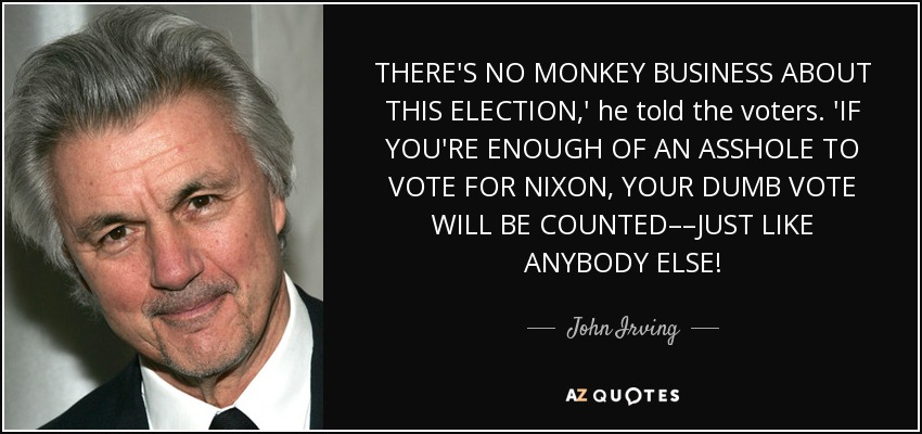 THERE'S NO MONKEY BUSINESS ABOUT THIS ELECTION,' he told the voters. 'IF YOU'RE ENOUGH OF AN ASSHOLE TO VOTE FOR NIXON, YOUR DUMB VOTE WILL BE COUNTED––JUST LIKE ANYBODY ELSE! - John Irving