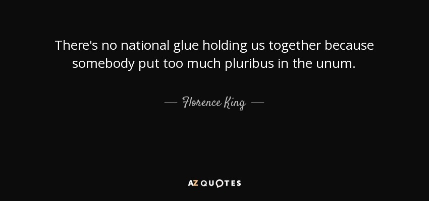 There's no national glue holding us together because somebody put too much pluribus in the unum. - Florence King
