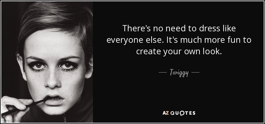 There's no need to dress like everyone else. It's much more fun to create your own look. - Twiggy