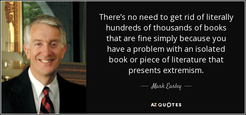 There's no need to get rid of literally hundreds of thousands of books that are fine simply because you have a problem with an isolated book or piece of literature that presents extremism. - Mark Earley