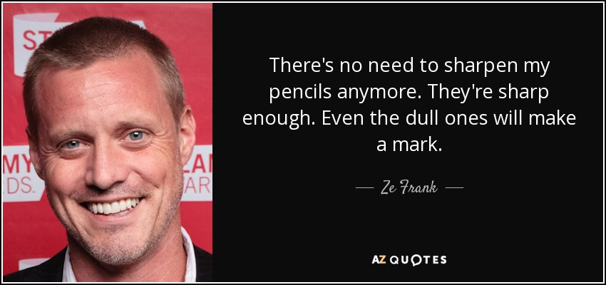 There's no need to sharpen my pencils anymore. They're sharp enough. Even the dull ones will make a mark. - Ze Frank