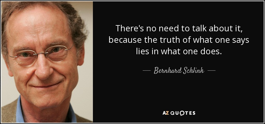 There's no need to talk about it, because the truth of what one says lies in what one does. - Bernhard Schlink