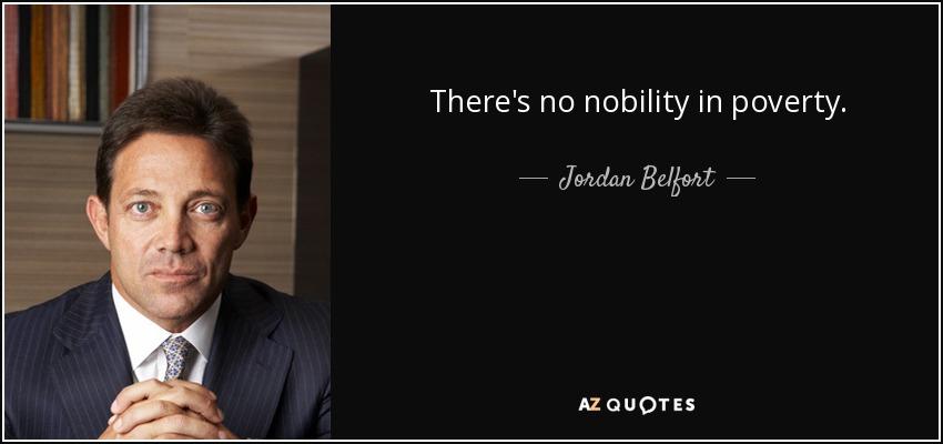 There's no nobility in poverty. - Jordan Belfort