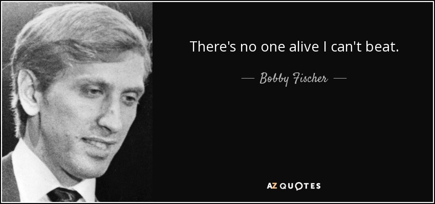 There's no one alive I can't beat. - Bobby Fischer