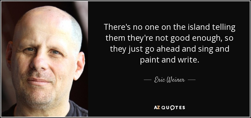 There's no one on the island telling them they're not good enough, so they just go ahead and sing and paint and write. - Eric Weiner