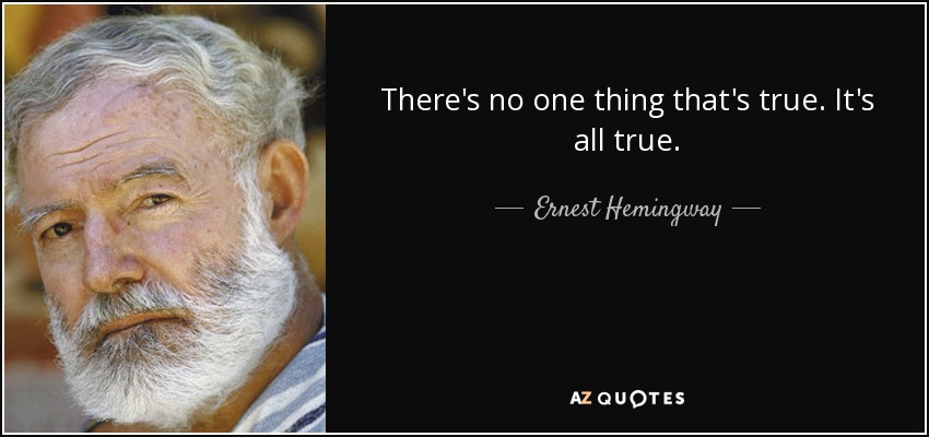 There's no one thing that's true. It's all true. - Ernest Hemingway