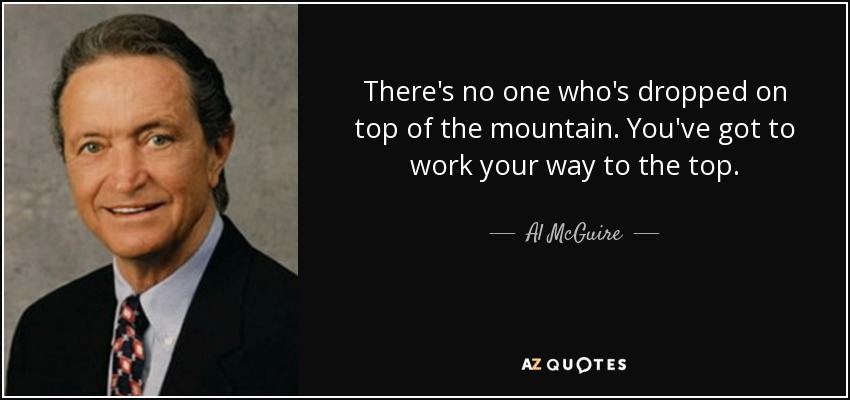 There's no one who's dropped on top of the mountain. You've got to work your way to the top. - Al McGuire