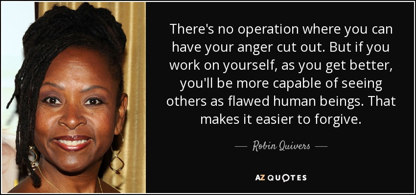 There's no operation where you can have your anger cut out. But if you work on yourself, as you get better, you'll be more capable of seeing others as flawed human beings. That makes it easier to forgive. - Robin Quivers