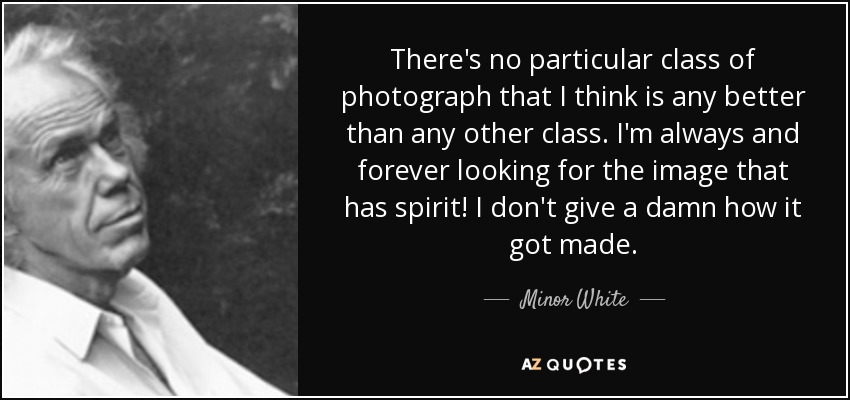There's no particular class of photograph that I think is any better than any other class. I'm always and forever looking for the image that has spirit! I don't give a damn how it got made. - Minor White