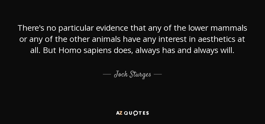 There's no particular evidence that any of the lower mammals or any of the other animals have any interest in aesthetics at all. But Homo sapiens does, always has and always will. - Jock Sturges