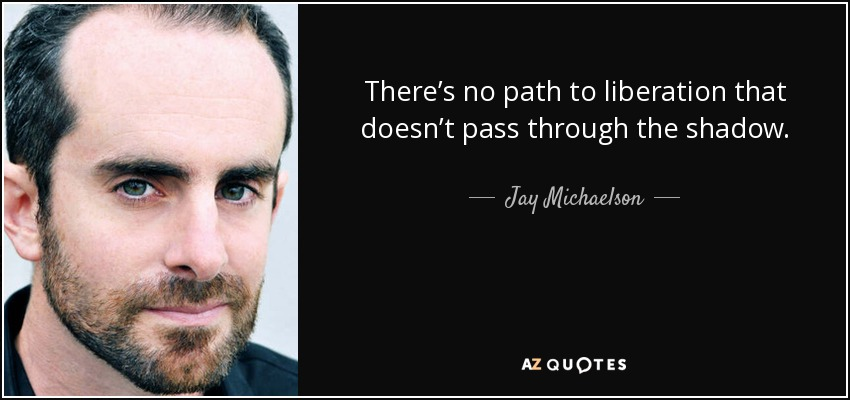 There's no path to liberation that doesn't pass through the shadow. - Jay Michaelson