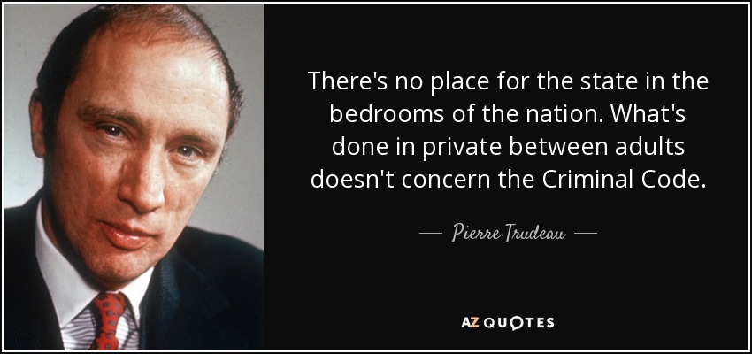 There's no place for the state in the bedrooms of the nation. What's done in private between adults doesn't concern the Criminal Code. - Pierre Trudeau