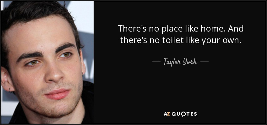 Taylor York Quote Theres No Place Like Home And Theres No Toilet
