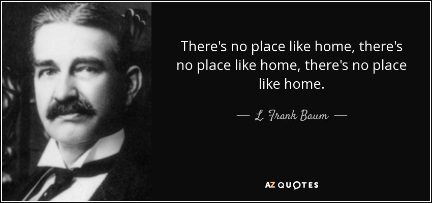 There's no place like home, there's no place like home, there's no place like home. - L. Frank Baum