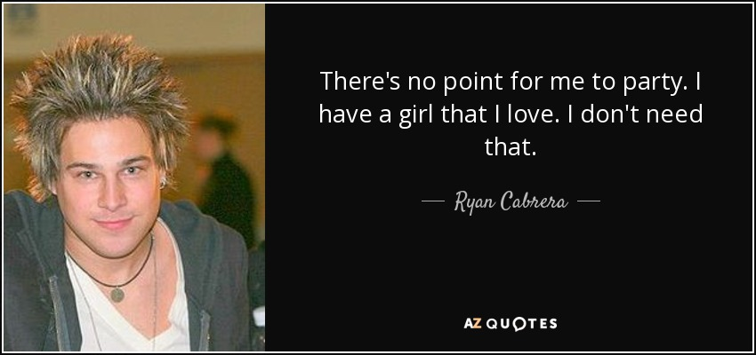 There's no point for me to party. I have a girl that I love. I don't need that. - Ryan Cabrera