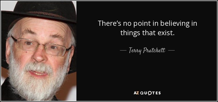 There's no point in believing in things that exist. - Terry Pratchett