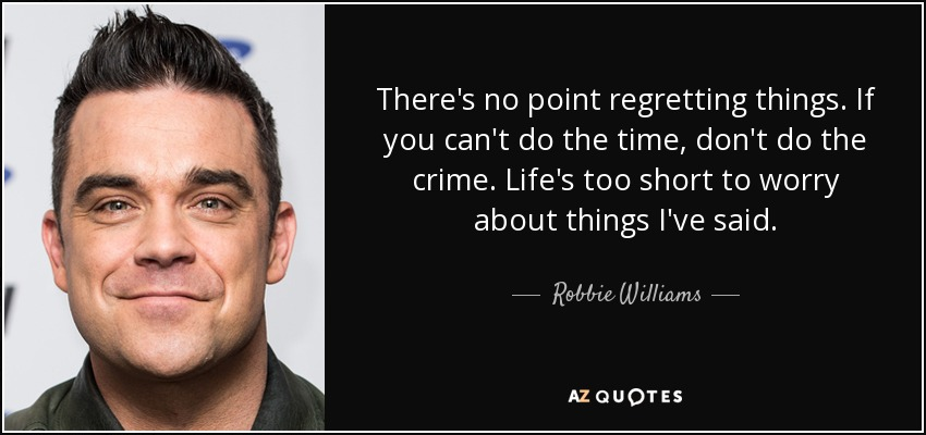 There's no point regretting things. If you can't do the time, don't do the crime. Life's too short to worry about things I've said. - Robbie Williams