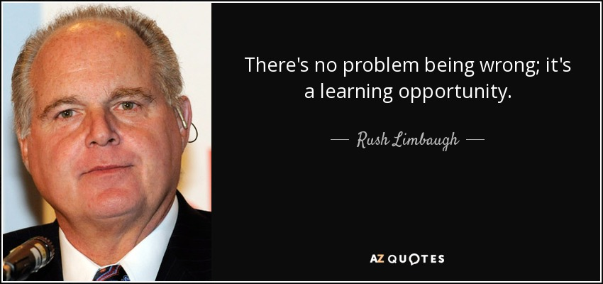There's no problem being wrong; it's a learning opportunity. - Rush Limbaugh