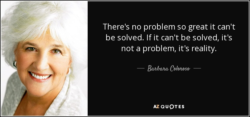 There's no problem so great it can't be solved. If it can't be solved, it's not a problem, it's reality. - Barbara Coloroso