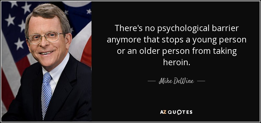 There's no psychological barrier anymore that stops a young person or an older person from taking heroin. - Mike DeWine