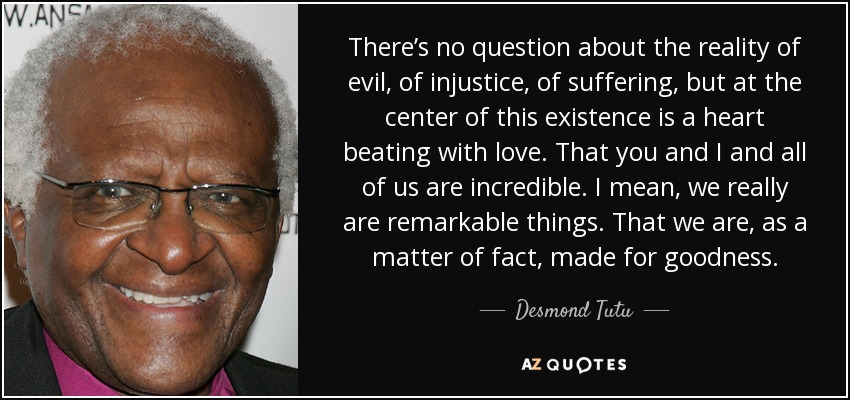 There's no question about the reality of evil, of injustice, of suffering, but at the center of this existence is a heart beating with love. That you and I and all of us are incredible. I mean, we really are remarkable things. That we are, as a matter of fact, made for goodness. - Desmond Tutu