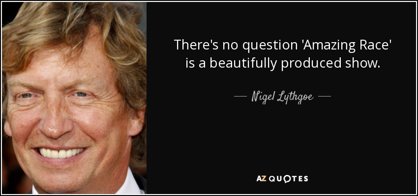 There's no question 'Amazing Race' is a beautifully produced show. - Nigel Lythgoe