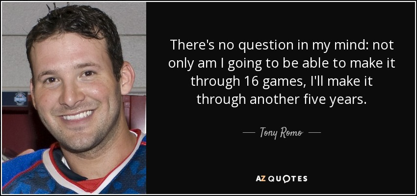 There's no question in my mind: not only am I going to be able to make it through 16 games, I'll make it through another five years. - Tony Romo