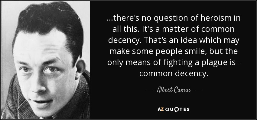 …there's no question of heroism in all this. It's a matter of common decency. That's an idea which may make some people smile, but the only means of fighting a plague is - common decency. - Albert Camus
