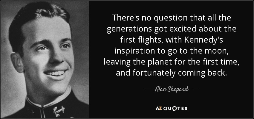 There's no question that all the generations got excited about the first flights, with Kennedy's inspiration to go to the moon, leaving the planet for the first time, and fortunately coming back. - Alan Shepard