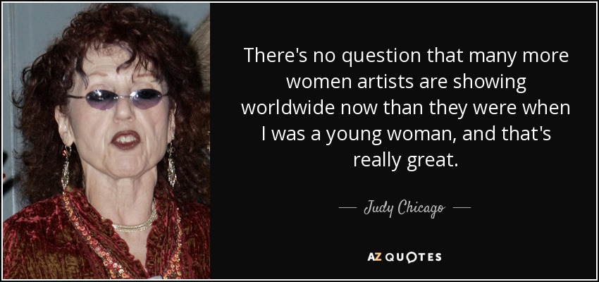 There's no question that many more women artists are showing worldwide now than they were when I was a young woman, and that's really great. - Judy Chicago
