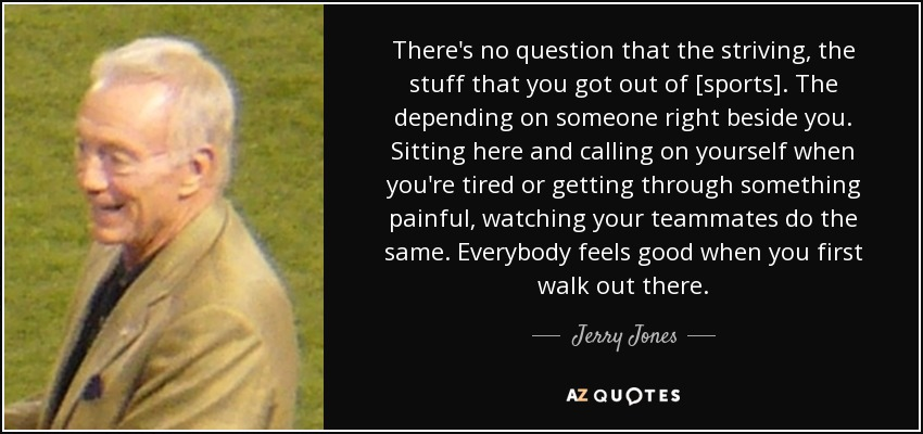 There's no question that the striving, the stuff that you got out of [sports]. The depending on someone right beside you. Sitting here and calling on yourself when you're tired or getting through something painful, watching your teammates do the same. Everybody feels good when you first walk out there. - Jerry Jones