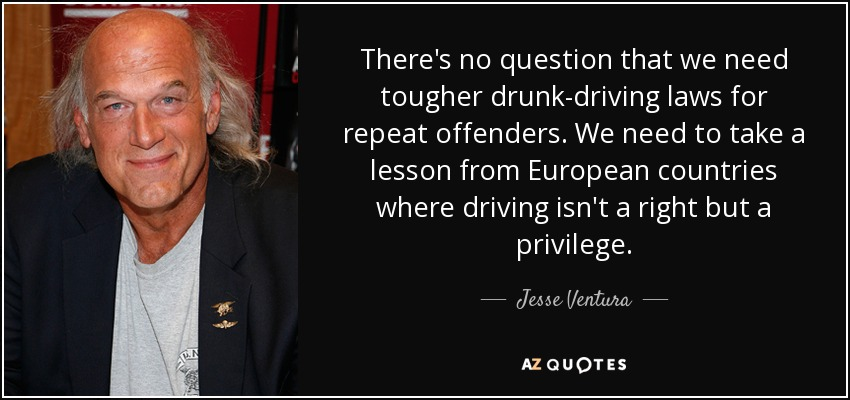 There's no question that we need tougher drunk-driving laws for repeat offenders. We need to take a lesson from European countries where driving isn't a right but a privilege. - Jesse Ventura