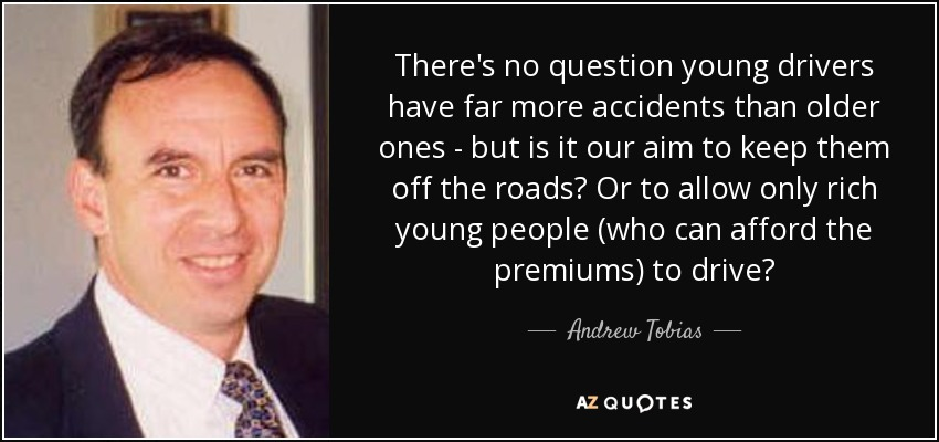 There's no question young drivers have far more accidents than older ones - but is it our aim to keep them off the roads? Or to allow only rich young people (who can afford the premiums) to drive? - Andrew Tobias