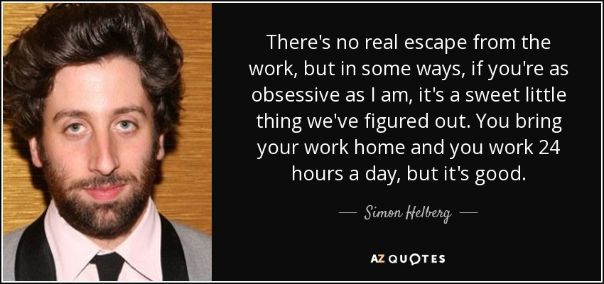 There's no real escape from the work, but in some ways, if you're as obsessive as I am, it's a sweet little thing we've figured out. You bring your work home and you work 24 hours a day, but it's good. - Simon Helberg