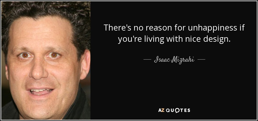 There's no reason for unhappiness if you're living with nice design. - Isaac Mizrahi