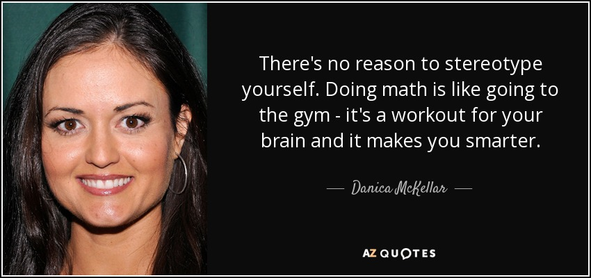 There's no reason to stereotype yourself. Doing math is like going to the gym - it's a workout for your brain and it makes you smarter. - Danica McKellar