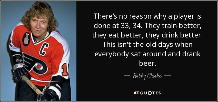 There's no reason why a player is done at 33, 34. They train better, they eat better, they drink better. This isn't the old days when everybody sat around and drank beer. - Bobby Clarke
