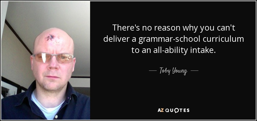 There's no reason why you can't deliver a grammar-school curriculum to an all-ability intake. - Toby Young