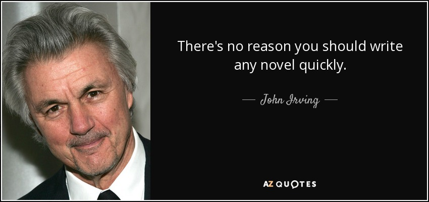 There's no reason you should write any novel quickly. - John Irving