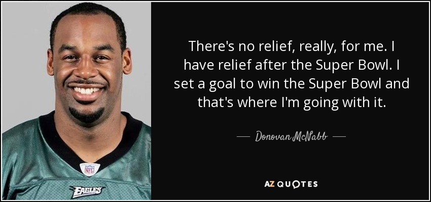 There's no relief, really, for me. I have relief after the Super Bowl. I set a goal to win the Super Bowl and that's where I'm going with it. - Donovan McNabb