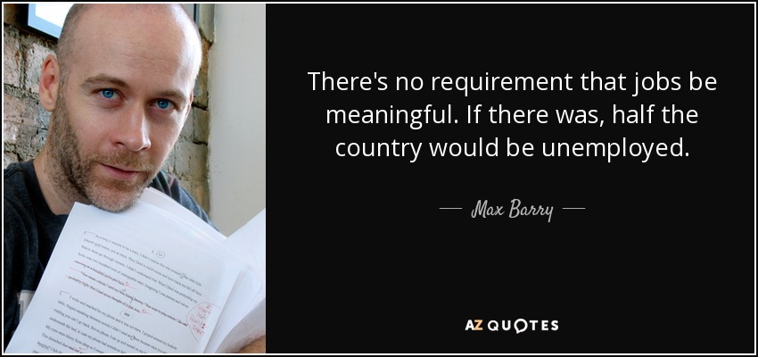 There's no requirement that jobs be meaningful. If there was, half the country would be unemployed. - Max Barry