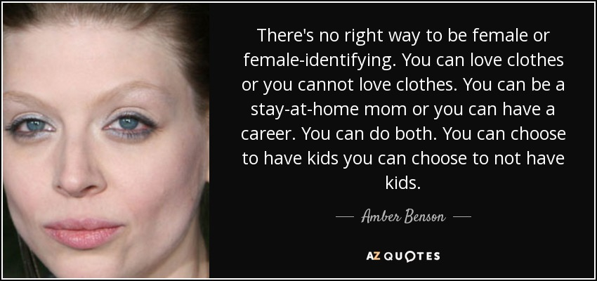 There's no right way to be female or female-identifying. You can love clothes or you cannot love clothes. You can be a stay-at-home mom or you can have a career. You can do both. You can choose to have kids you can choose to not have kids. - Amber Benson