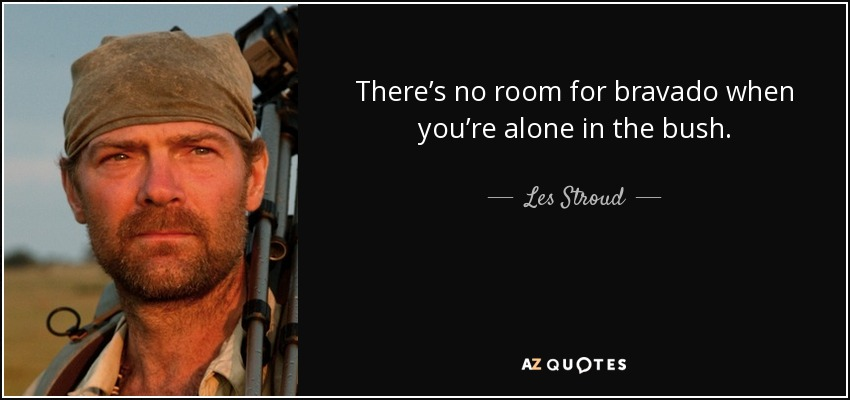 There's no room for bravado when you're alone in the bush. - Les Stroud