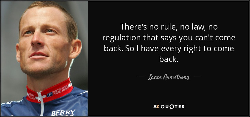 There's no rule, no law, no regulation that says you can't come back. So I have every right to come back. - Lance Armstrong