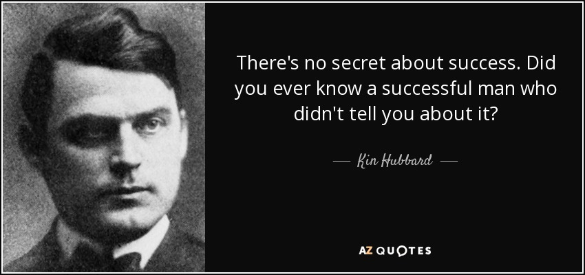 There's no secret about success. Did you ever know a successful man who didn't tell you about it? - Kin Hubbard