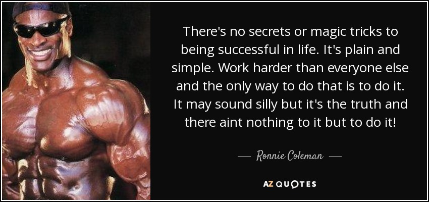 There's no secrets or magic tricks to being successful in life. It's plain and simple. Work harder than everyone else and the only way to do that is to do it. It may sound silly but it's the truth and there aint nothing to it but to do it! - Ronnie Coleman