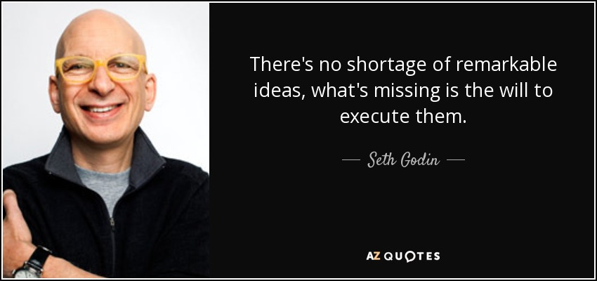There's no shortage of remarkable ideas, what's missing is the will to execute them. - Seth Godin